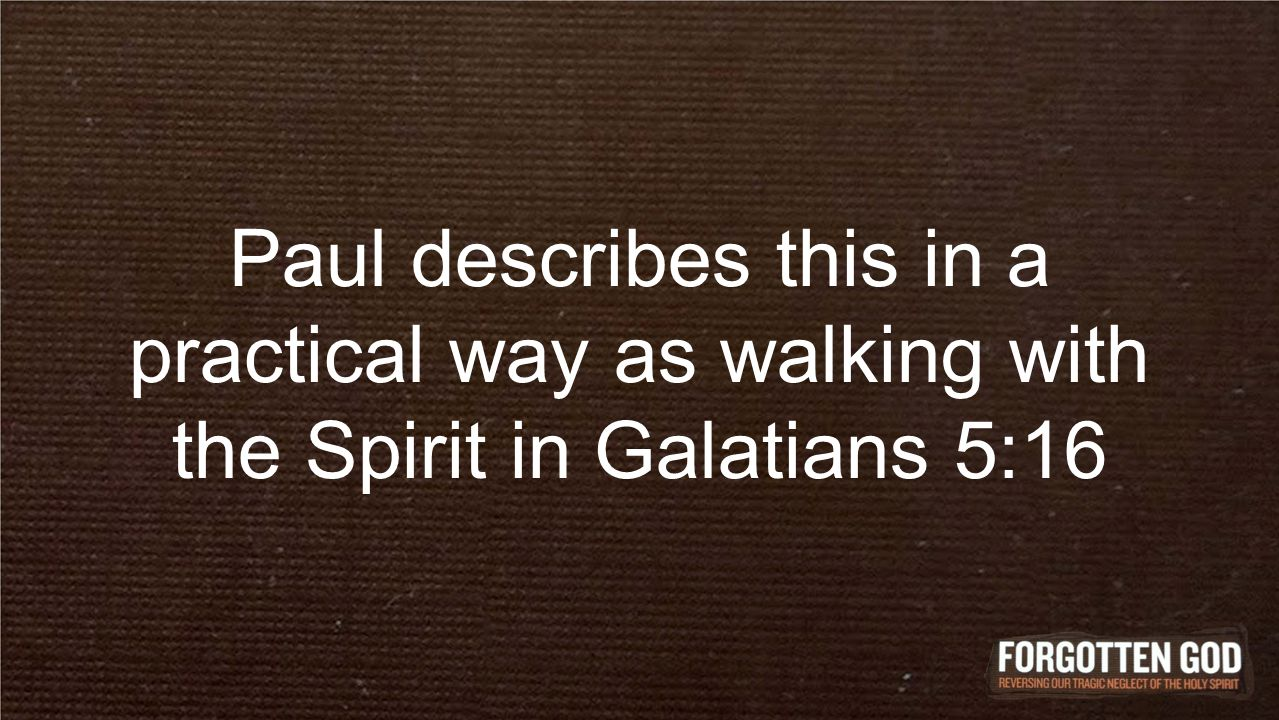 Paul describes this in a practical way as walking with the Spirit in Galatians 5:16