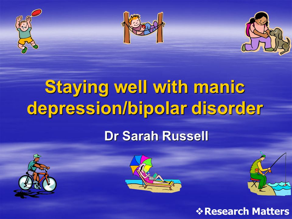 Staying well with manic depression/bipolar disorder Dr Sarah Russell  Research Matters