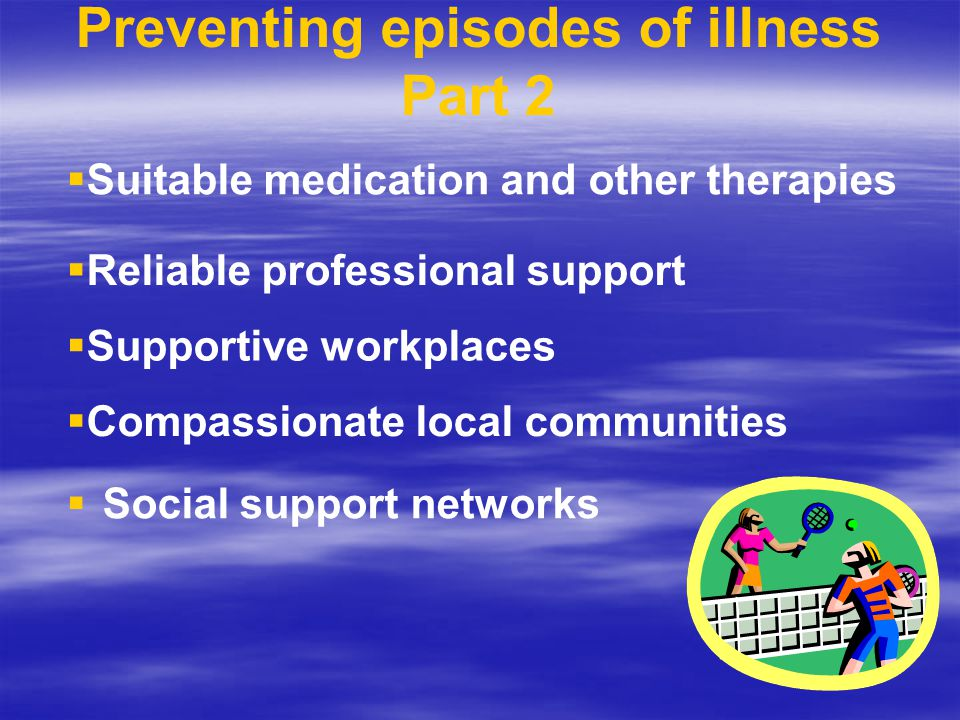 Preventing episodes of illness Part 2   Social support networks  Suitable medication and other therapies  Reliable professional support  Supportive workplaces  Compassionate local communities