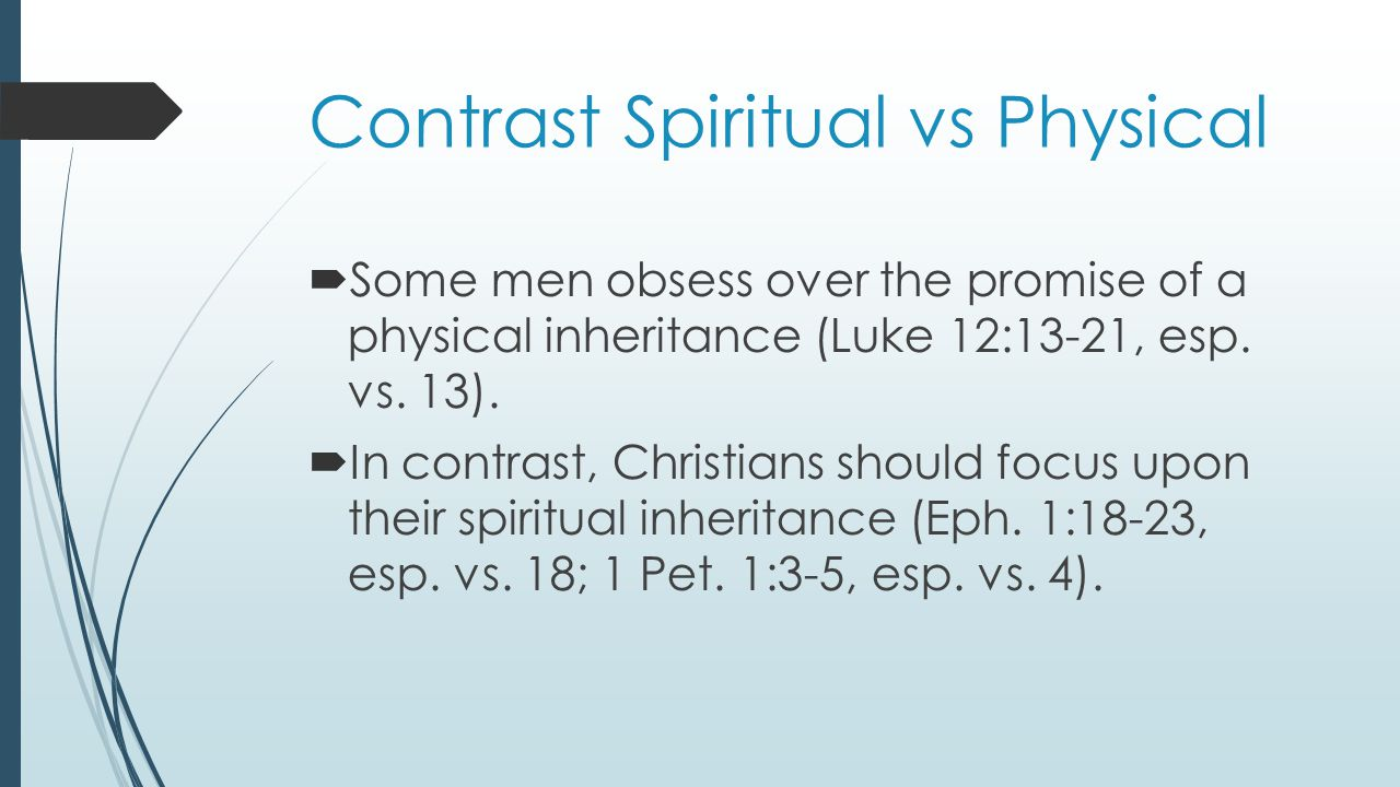 Contrast Spiritual vs Physical  Some men obsess over the promise of a physical inheritance (Luke 12:13-21, esp.