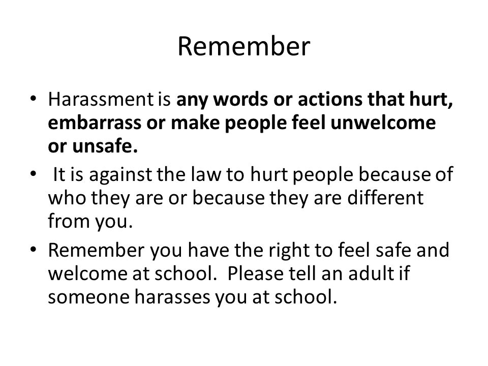 Remember Harassment is any words or actions that hurt, embarrass or make people feel unwelcome or unsafe.