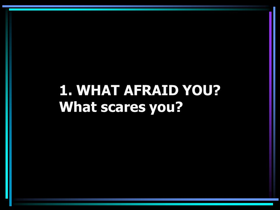 1. WHAT AFRAID YOU? What scares you?