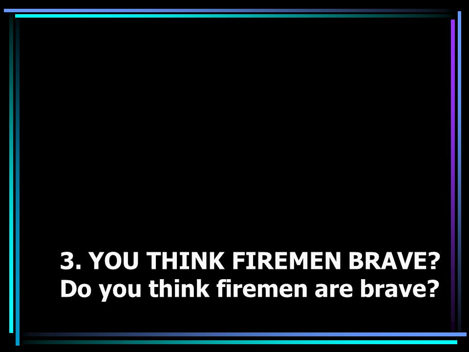 3. YOU THINK FIREMEN BRAVE Do you think firemen are brave