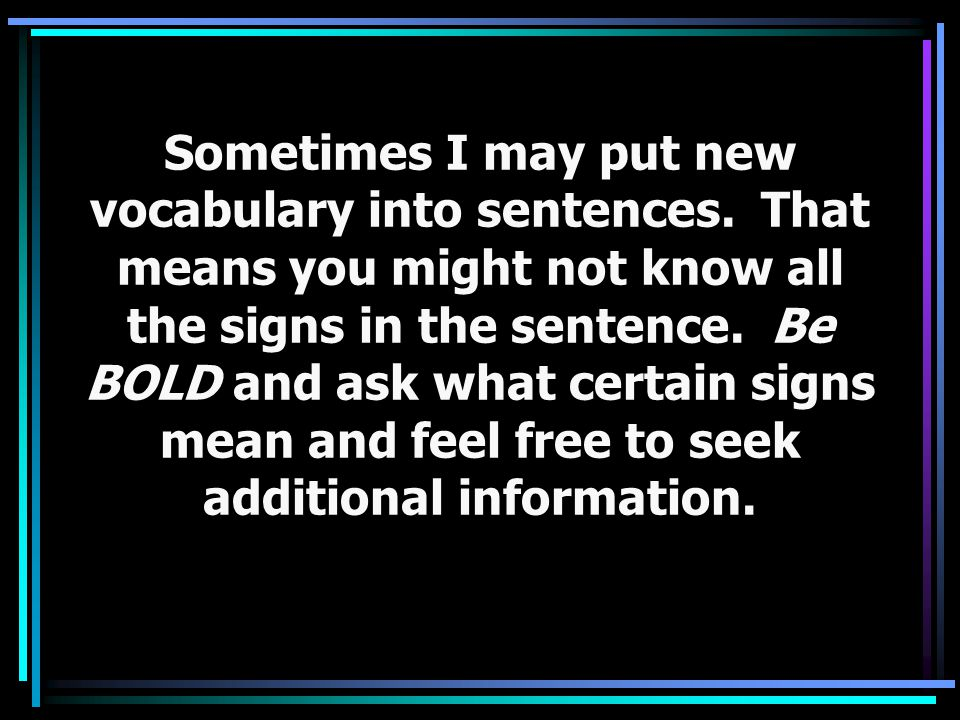 REMEMBER… If you don't understand, use these signs: HEY, AGAIN, SLOW, SPELL, FORGET