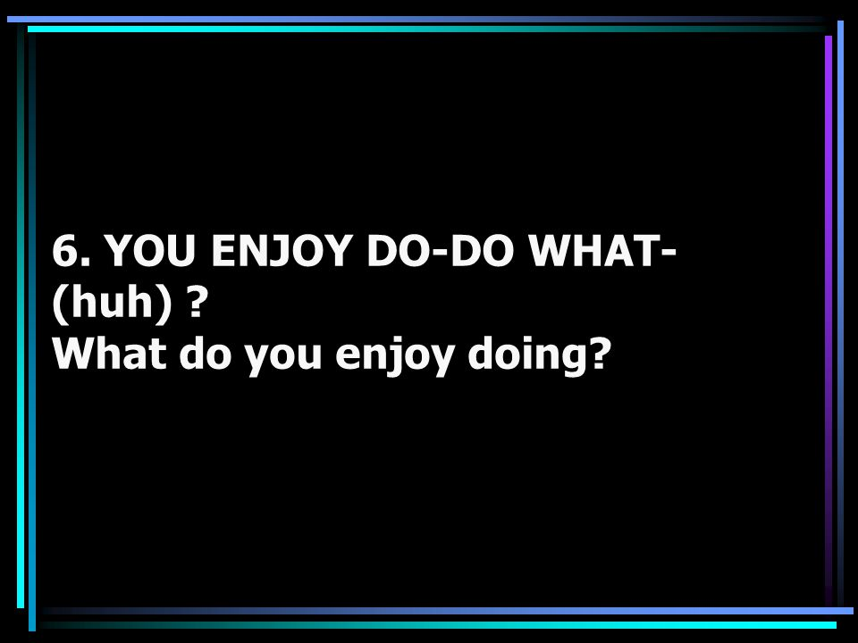 6. YOU ENJOY DO-DO WHAT- (huh) ? What do you enjoy doing?