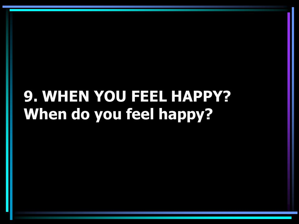 9. WHEN YOU FEEL HAPPY When do you feel happy