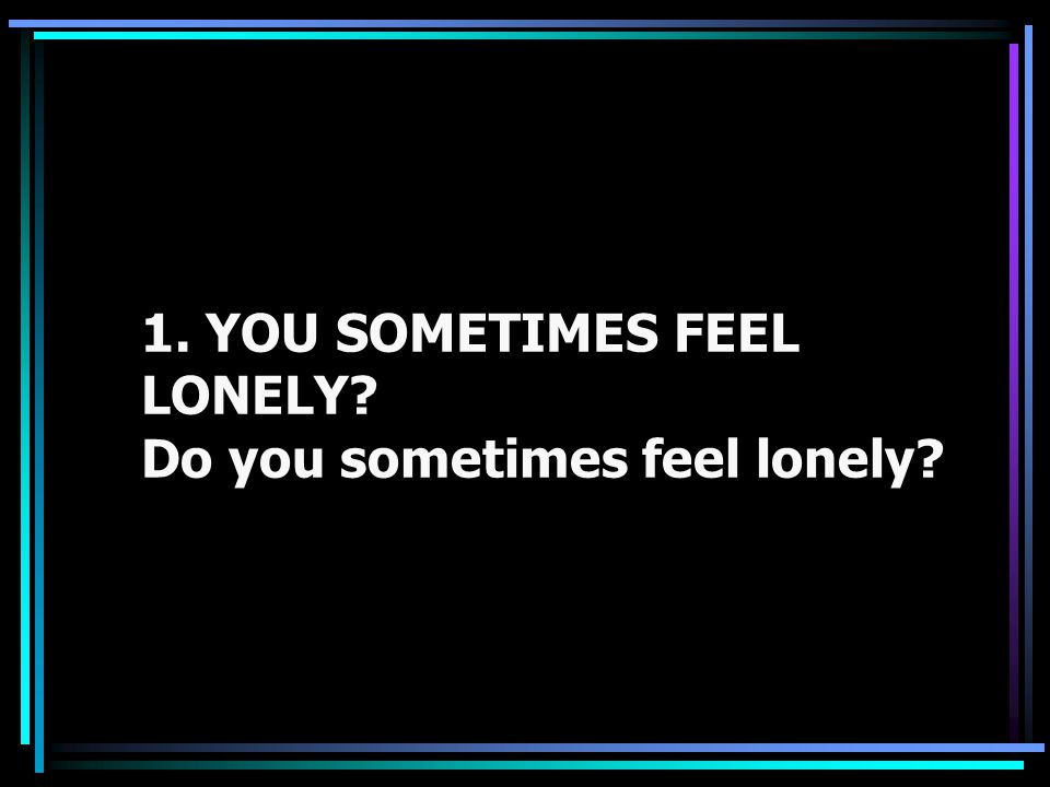 1. YOU SOMETIMES FEEL LONELY Do you sometimes feel lonely