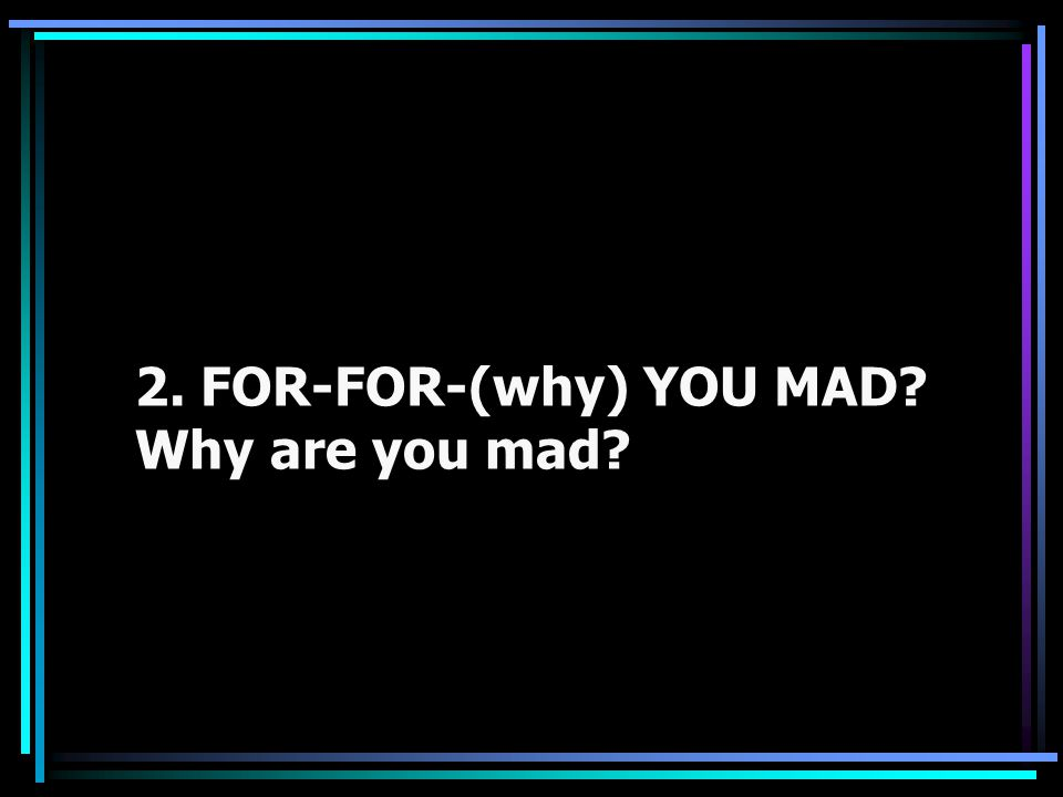 2. FOR-FOR-(why) YOU MAD Why are you mad