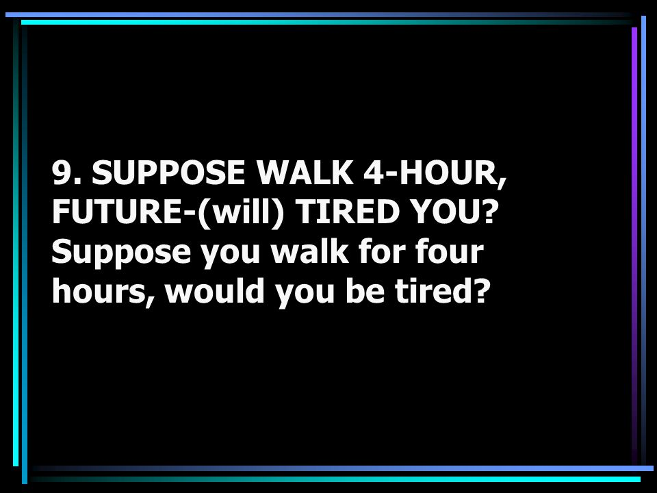 9. SUPPOSE WALK 4-HOUR, FUTURE-(will) TIRED YOU? Suppose you walk for four hours, would you be tired?