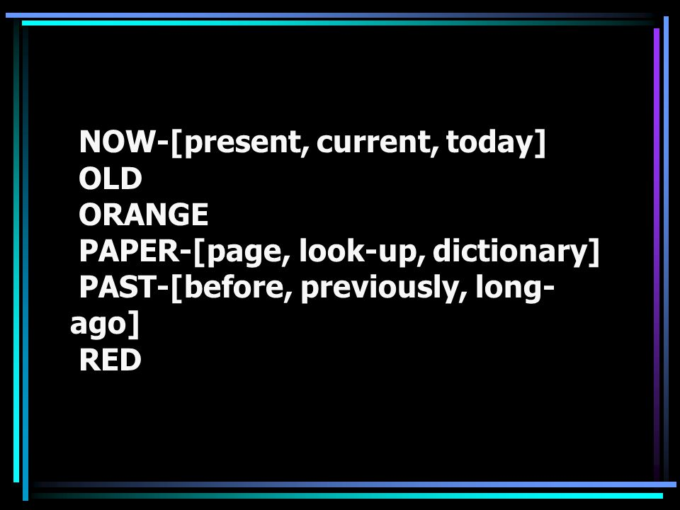NOW-[present, current, today] OLD ORANGE PAPER-[page, look-up, dictionary] PAST-[before, previously, long- ago] RED