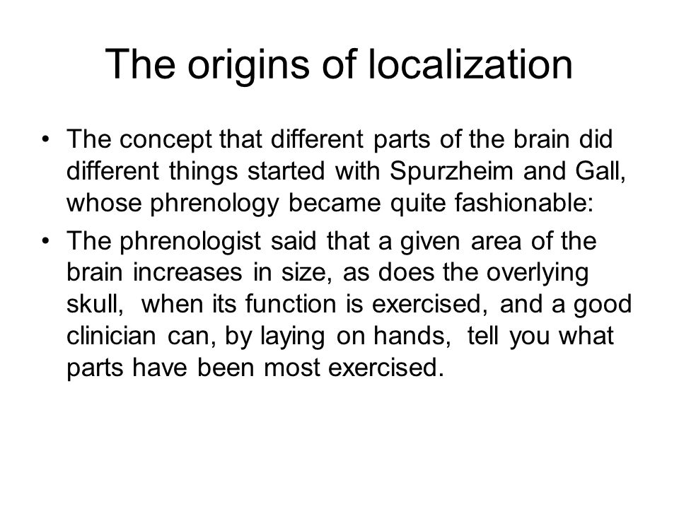 The origins of localization The concept that different parts of the brain did different things started with Spurzheim and Gall, whose phrenology became quite fashionable: The phrenologist said that a given area of the brain increases in size, as does the overlying skull, when its function is exercised, and a good clinician can, by laying on hands, tell you what parts have been most exercised.