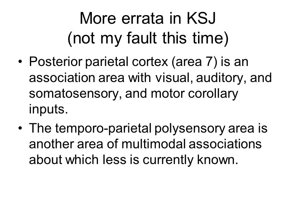 More errata in KSJ (not my fault this time) Posterior parietal cortex (area 7) is an association area with visual, auditory, and somatosensory, and motor corollary inputs.