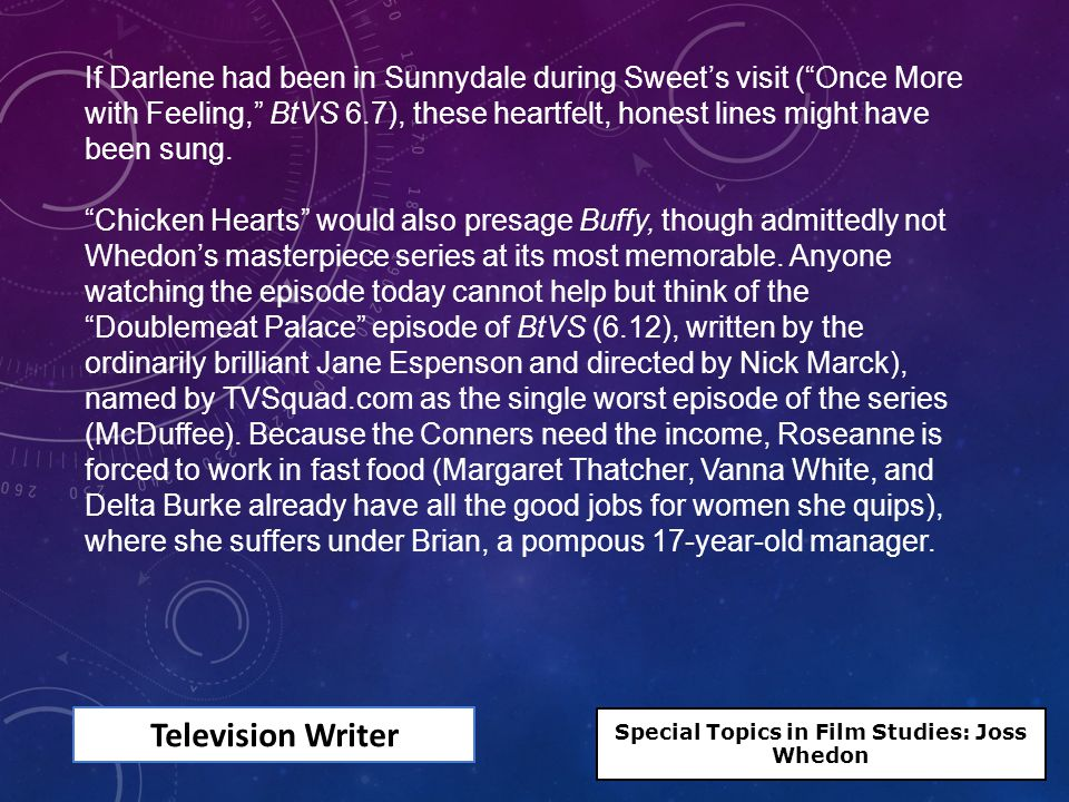 Television Writer If Darlene had been in Sunnydale during Sweet's visit ( Once More with Feeling, BtVS 6.7), these heartfelt, honest lines might have been sung.