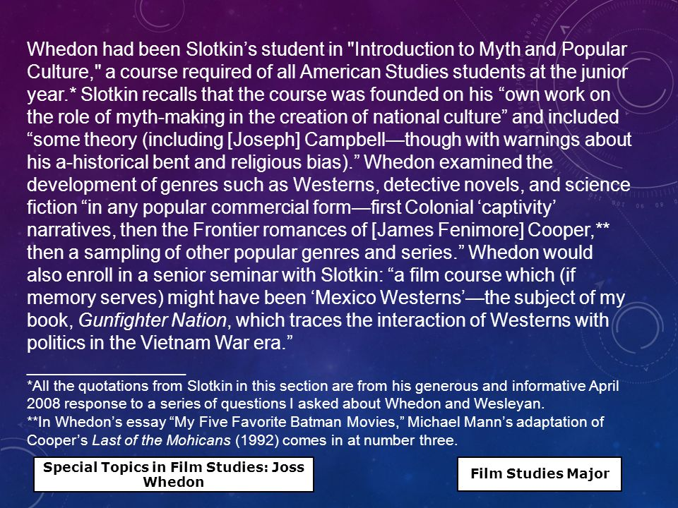Whedon had been Slotkin's student in Introduction to Myth and Popular Culture, a course required of all American Studies students at the junior year.* Slotkin recalls that the course was founded on his own work on the role of myth-making in the creation of national culture and included some theory (including [Joseph] Campbell—though with warnings about his a-historical bent and religious bias). Whedon examined the development of genres such as Westerns, detective novels, and science fiction in any popular commercial form—first Colonial 'captivity' narratives, then the Frontier romances of [James Fenimore] Cooper,** then a sampling of other popular genres and series. Whedon would also enroll in a senior seminar with Slotkin: a film course which (if memory serves) might have been 'Mexico Westerns'—the subject of my book, Gunfighter Nation, which traces the interaction of Westerns with politics in the Vietnam War era. _______________ *All the quotations from Slotkin in this section are from his generous and informative April 2008 response to a series of questions I asked about Whedon and Wesleyan.