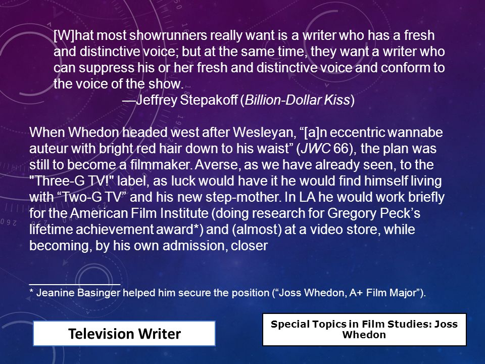 Television Writer [W]hat most showrunners really want is a writer who has a fresh and distinctive voice; but at the same time, they want a writer who can suppress his or her fresh and distinctive voice and conform to the voice of the show.
