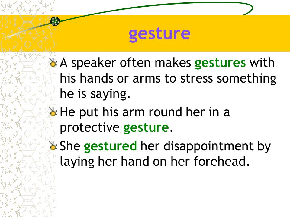 gesture A speaker often makes gestures with his hands or arms to stress something he is saying.