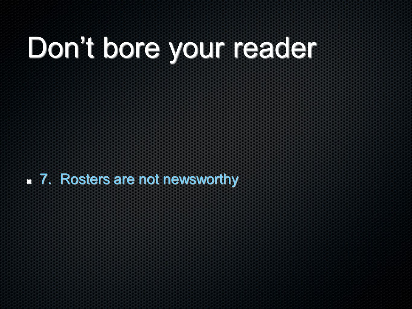 Don't bore your reader 7. Rosters are not newsworthy