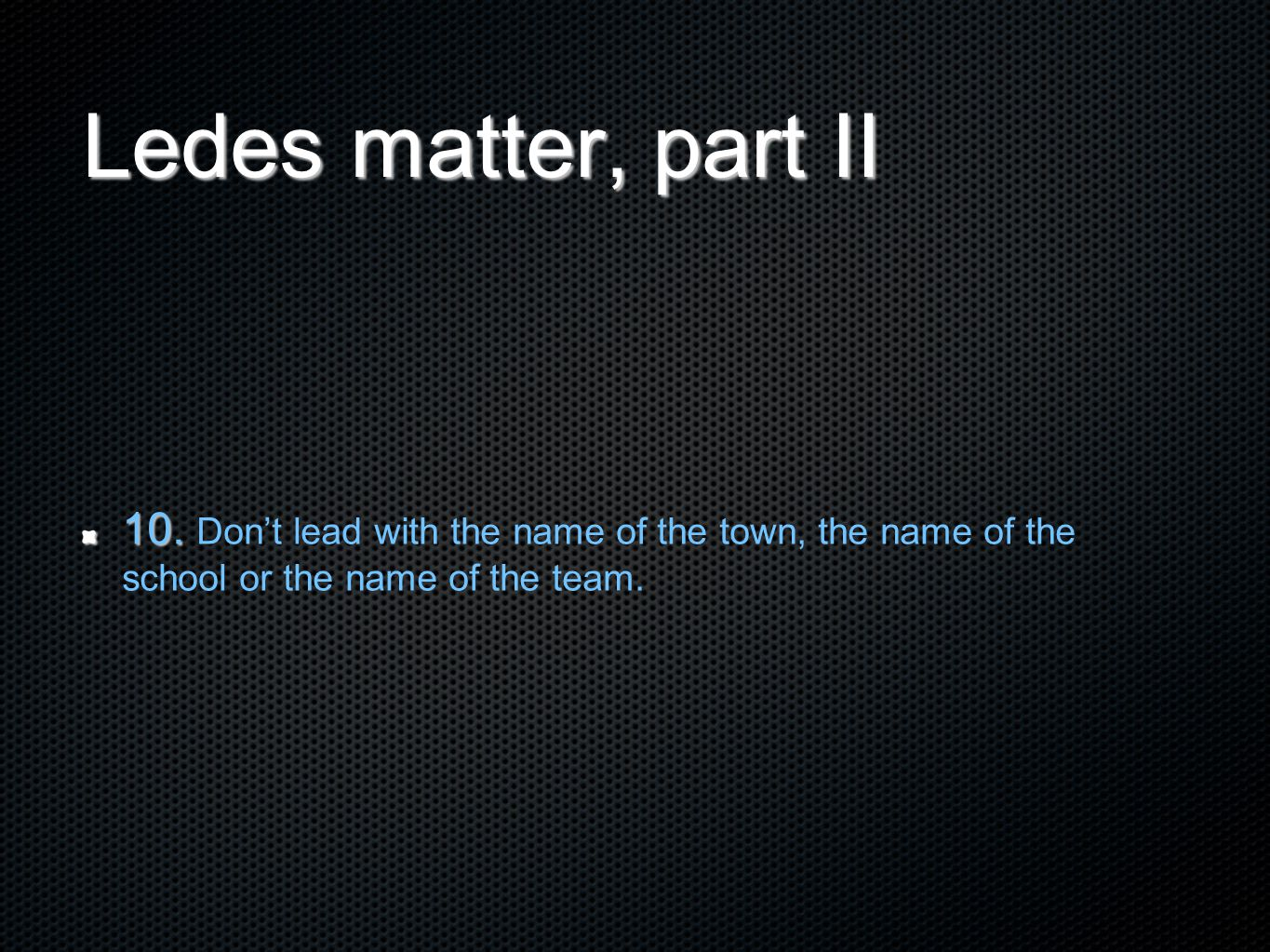 Ledes matter, part II 10. 10. Don't lead with the name of the town, the name of the school or the name of the team.