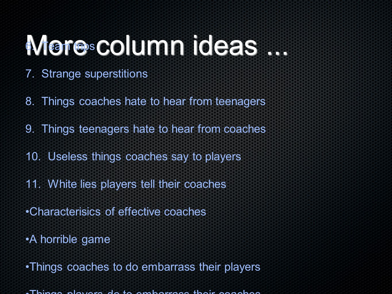 More column ideas... 6. Team trips 7. Strange superstitions 8. Things coaches hate to hear from teenagers 9. Things teenagers hate to hear from coache