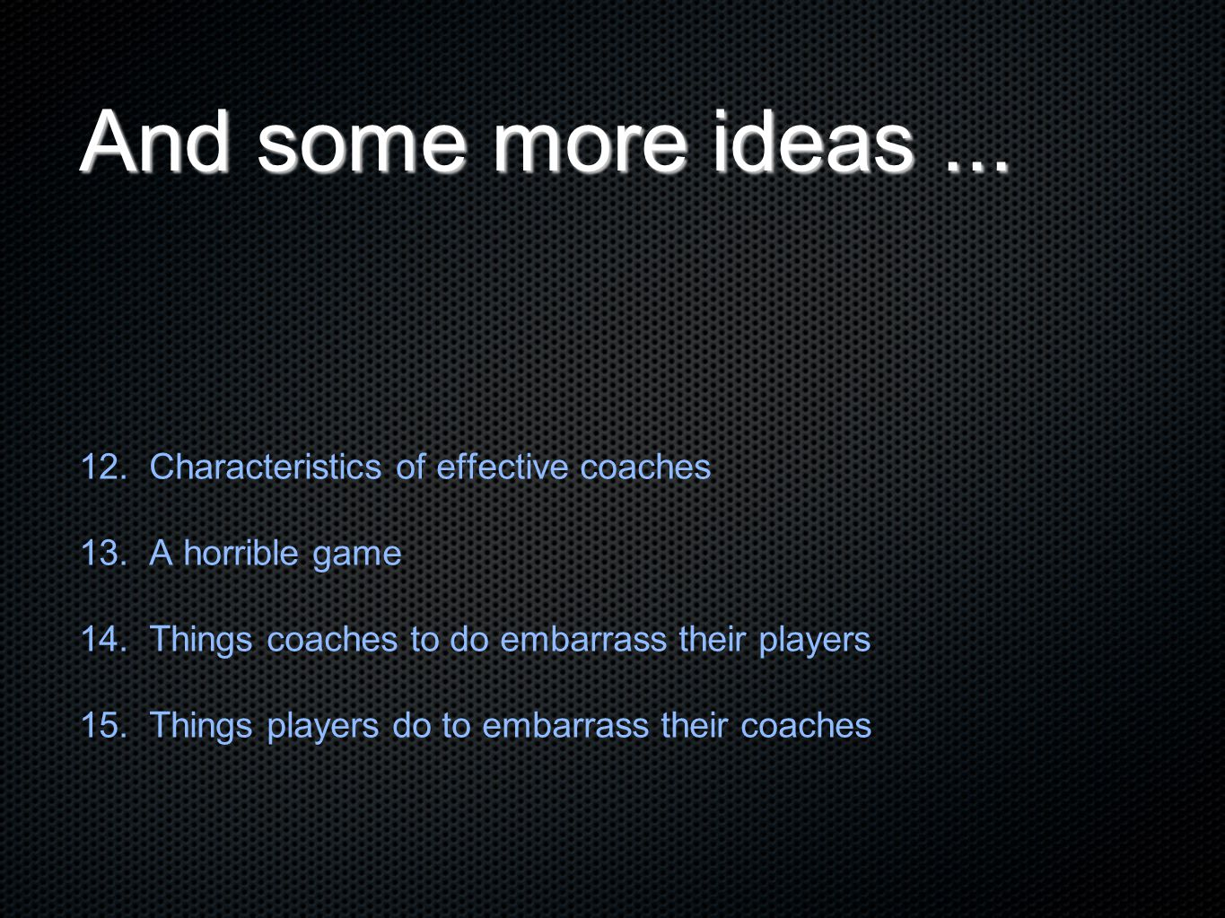 And some more ideas... 12. Characteristics of effective coaches 13. A horrible game 14. Things coaches to do embarrass their players 15. Things player