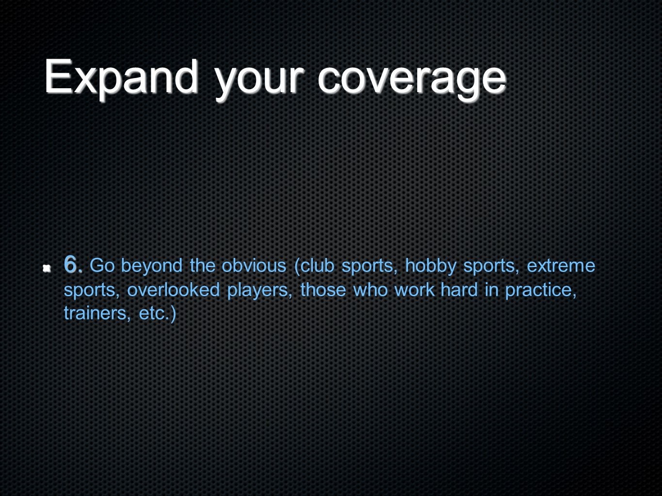 Expand your coverage 6. 6. Go beyond the obvious (club sports, hobby sports, extreme sports, overlooked players, those who work hard in practice, trai
