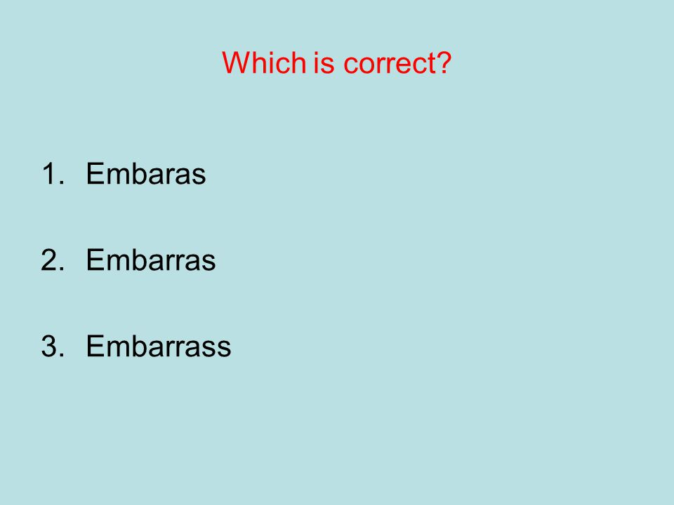 Try using colours to help you remember 1.Embaras 2.Embarras 3.Embarrass.