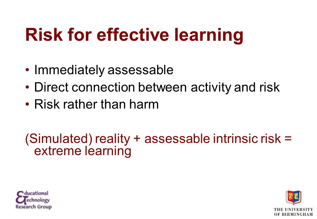 Risk for effective learning Immediately assessable Direct connection between activity and risk Risk rather than harm (Simulated) reality + assessable intrinsic risk = extreme learning