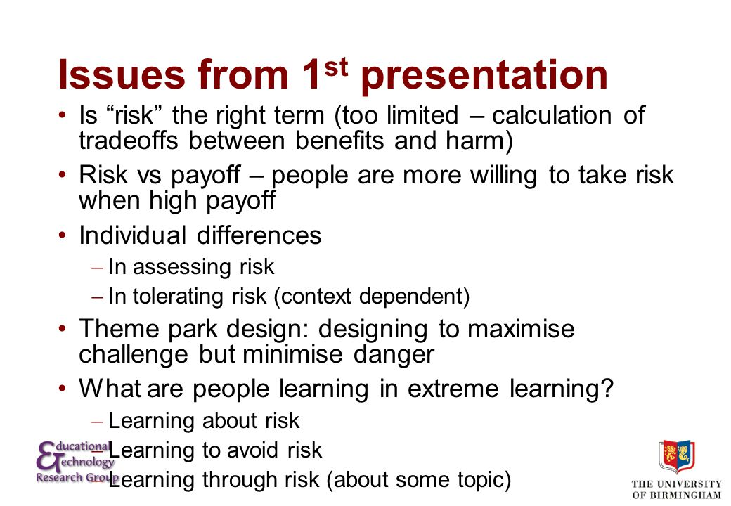 Issues from 1 st presentation Is risk the right term (too limited – calculation of tradeoffs between benefits and harm) Risk vs payoff – people are more willing to take risk when high payoff Individual differences  In assessing risk  In tolerating risk (context dependent) Theme park design: designing to maximise challenge but minimise danger What are people learning in extreme learning.