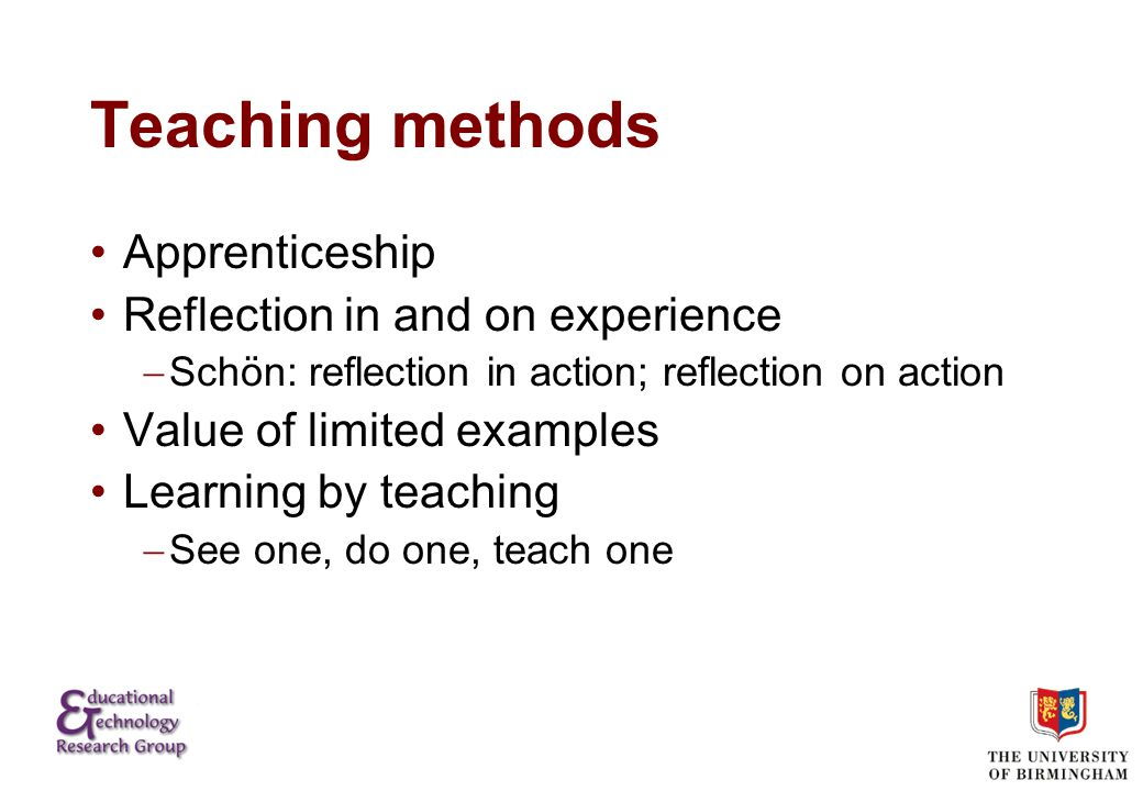 Teaching methods Apprenticeship Reflection in and on experience  Schön: reflection in action; reflection on action Value of limited examples Learning by teaching  See one, do one, teach one