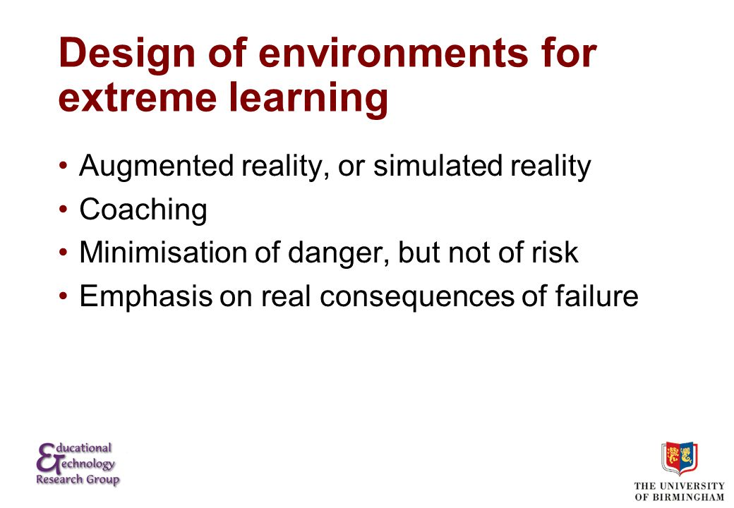 Design of environments for extreme learning Augmented reality, or simulated reality Coaching Minimisation of danger, but not of risk Emphasis on real consequences of failure