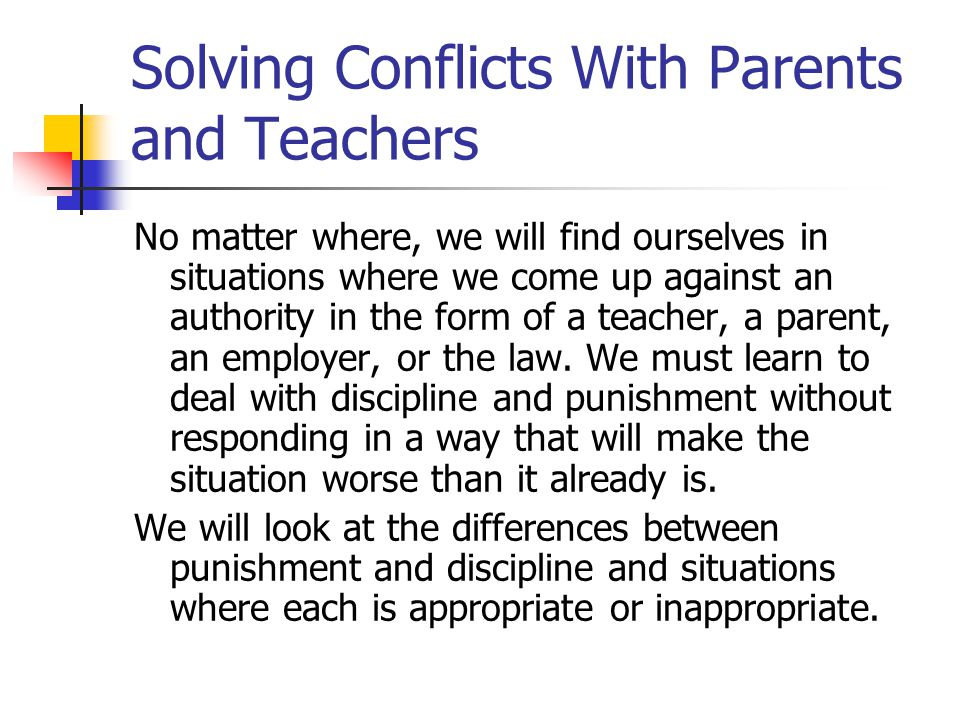 Solving Conflicts With Parents and Teachers No matter where, we will find ourselves in situations where we come up against an authority in the form of a teacher, a parent, an employer, or the law.