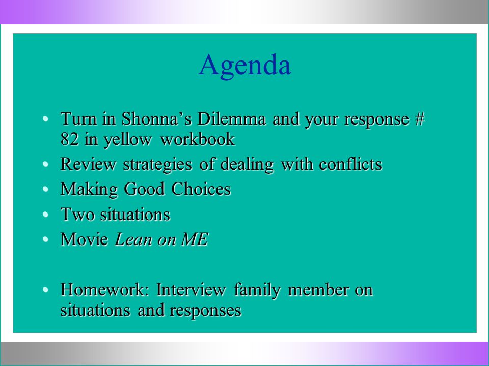 Agenda Turn in Shonna's Dilemma and your response # 82 in yellow workbookTurn in Shonna's Dilemma and your response # 82 in yellow workbook Review strategies of dealing with conflictsReview strategies of dealing with conflicts Making Good ChoicesMaking Good Choices Two situationsTwo situations Movie Lean on MEMovie Lean on ME Homework: Interview family member on situations and responsesHomework: Interview family member on situations and responses