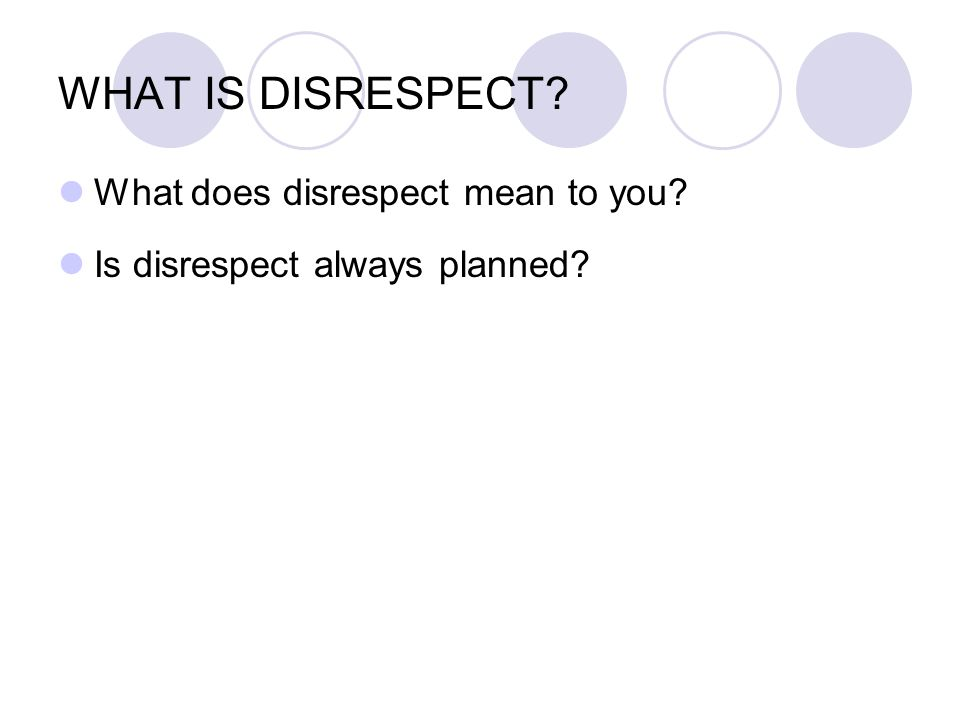 WHAT IS DISRESPECT What does disrespect mean to you Is disrespect always planned