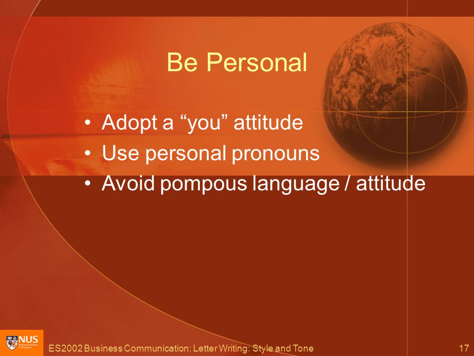 ES2002 Business Communication: Letter Writing: Style and Tone17 Be Personal Adopt a you attitude Use personal pronouns Avoid pompous language / attitude