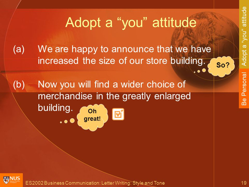ES2002 Business Communication: Letter Writing: Style and Tone19 Adopt a you attitude (a)We are happy to announce that we have increased the size of our store building.