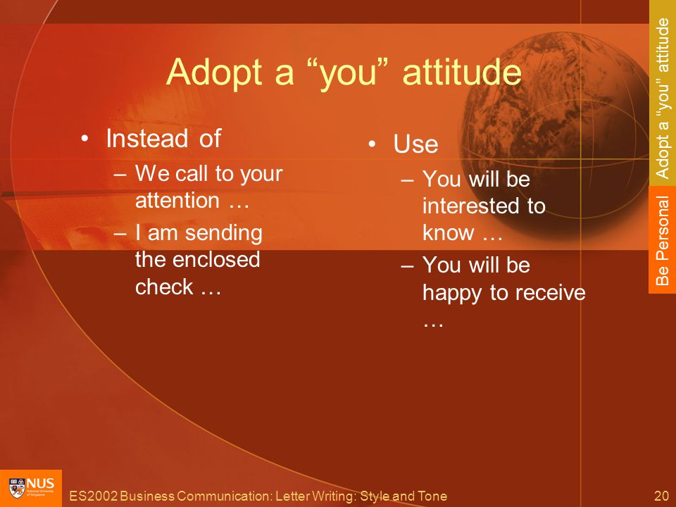 ES2002 Business Communication: Letter Writing: Style and Tone20 Adopt a you attitude Instead of –We call to your attention … –I am sending the enclosed check … Use –You will be interested to know … –You will be happy to receive … Be Personal Adopt a you attitude
