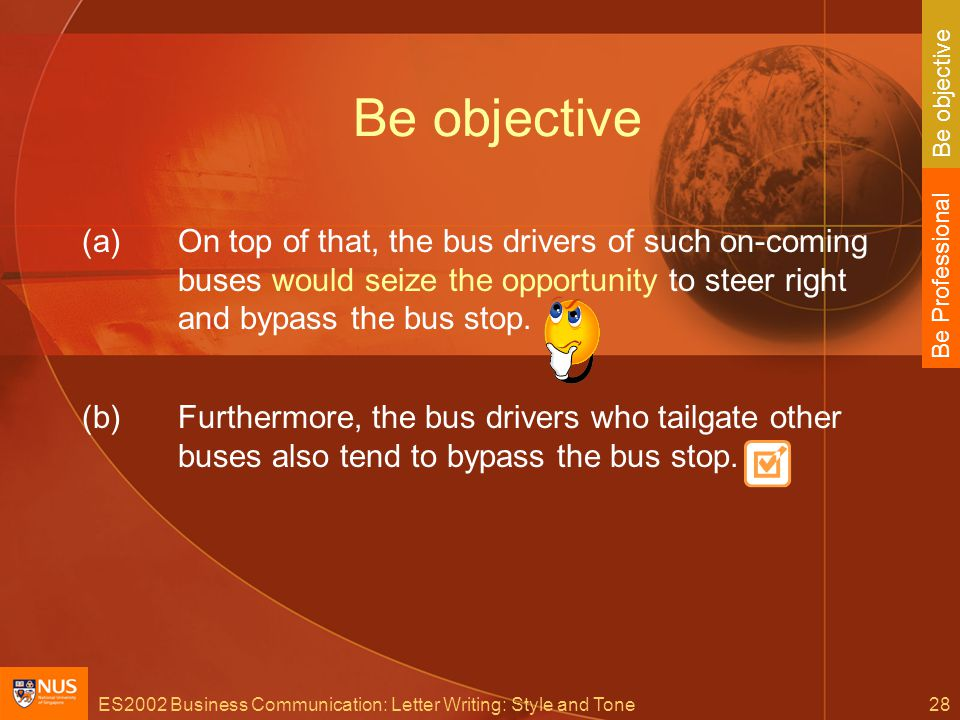 ES2002 Business Communication: Letter Writing: Style and Tone28 Be objective (a)On top of that, the bus drivers of such on-coming buses would seize the opportunity to steer right and bypass the bus stop.