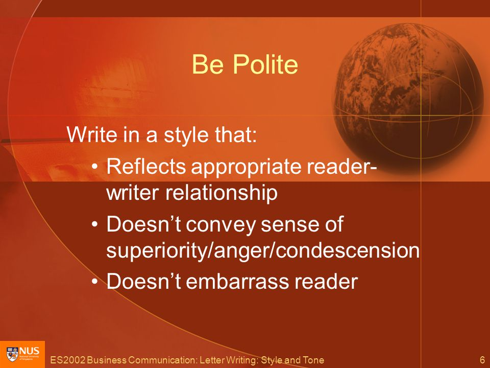 ES2002 Business Communication: Letter Writing: Style and Tone6 Be Polite Write in a style that: Reflects appropriate reader- writer relationship Doesn't convey sense of superiority/anger/condescension Doesn't embarrass reader