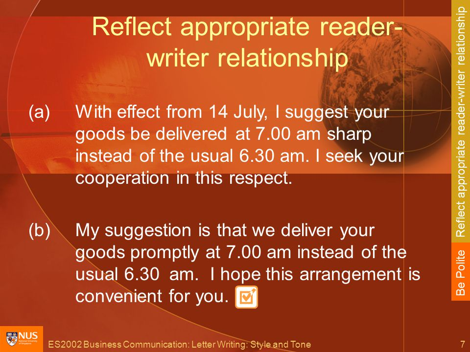 ES2002 Business Communication: Letter Writing: Style and Tone7 Reflect appropriate reader- writer relationship (a)With effect from 14 July, I suggest your goods be delivered at 7.00 am sharp instead of the usual 6.30 am.