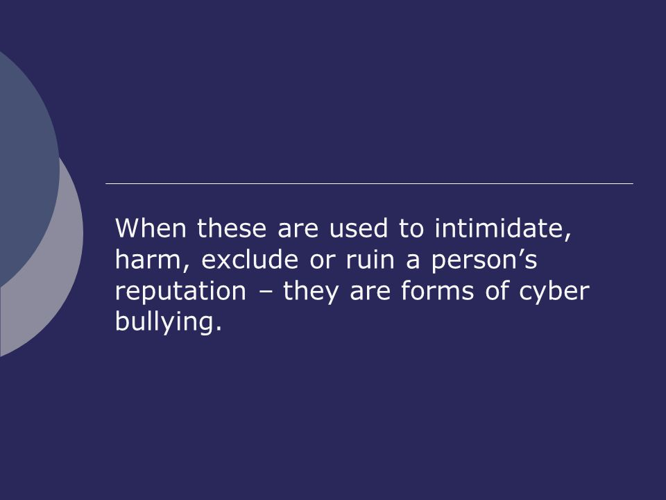 When these are used to intimidate, harm, exclude or ruin a person's reputation – they are forms of cyber bullying.