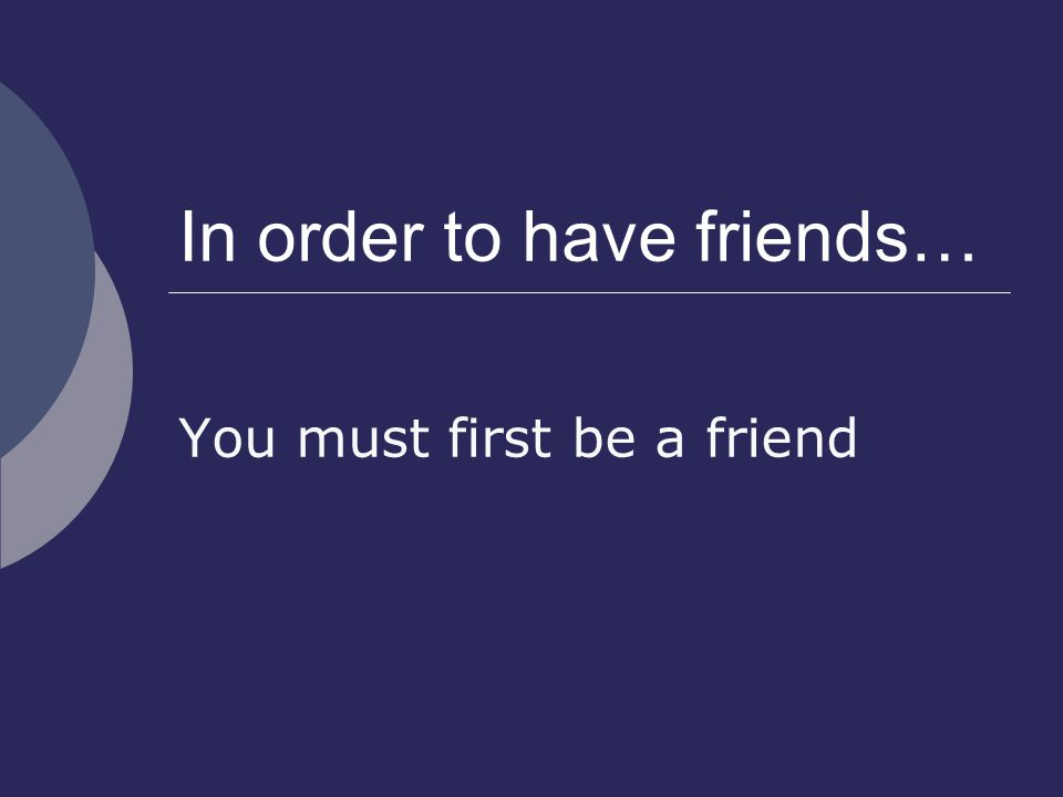 In order to have friends… You must first be a friend