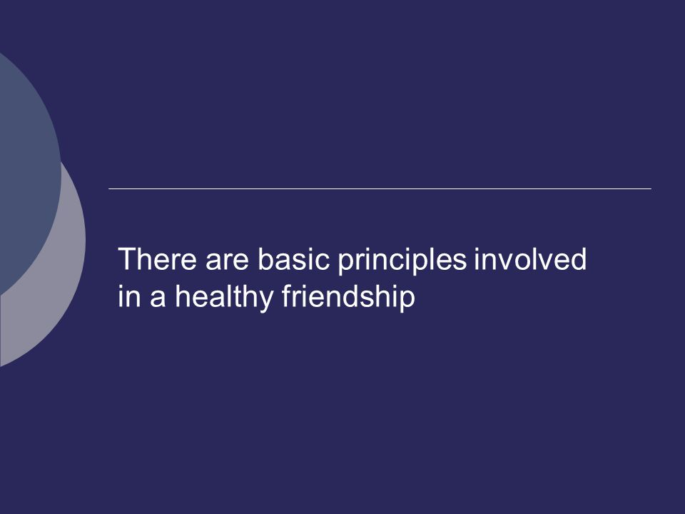 There are basic principles involved in a healthy friendship