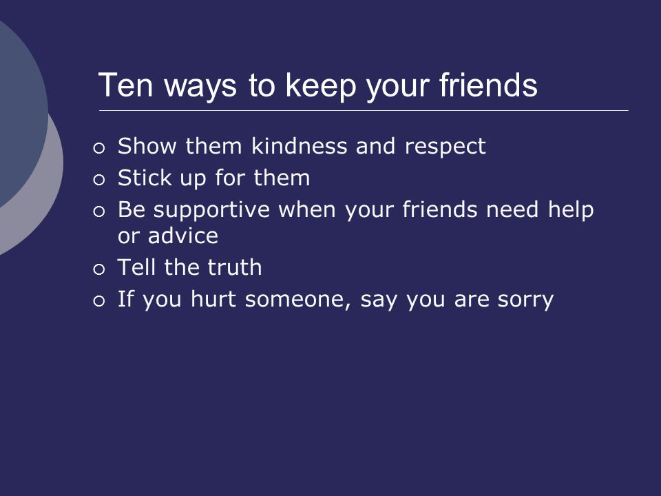 Ten ways to keep your friends  Show them kindness and respect  Stick up for them  Be supportive when your friends need help or advice  Tell the truth  If you hurt someone, say you are sorry