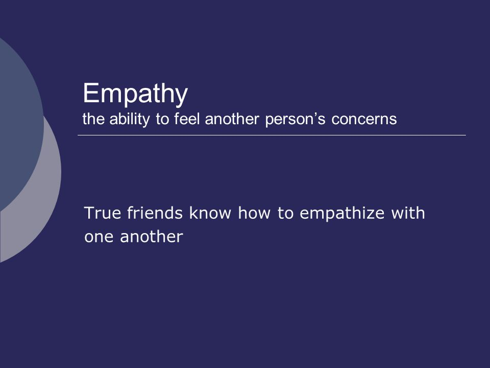 Empathy the ability to feel another person's concerns True friends know how to empathize with one another