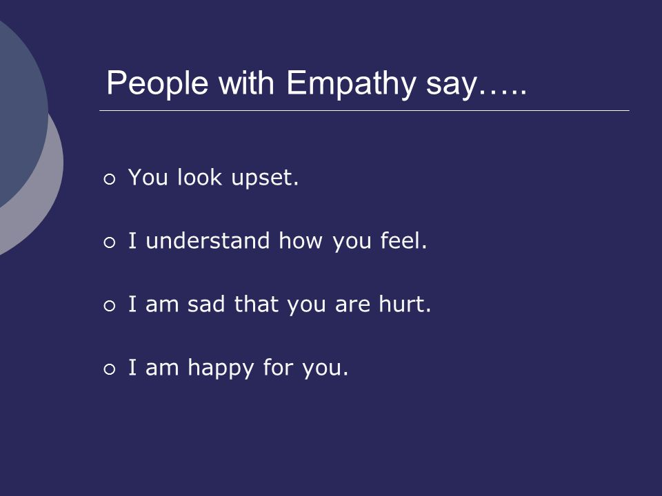 People with Empathy say…..  You look upset.  I understand how you feel.