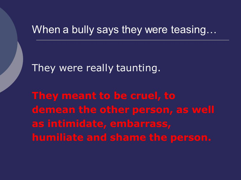 When a bully says they were teasing… They were really taunting.