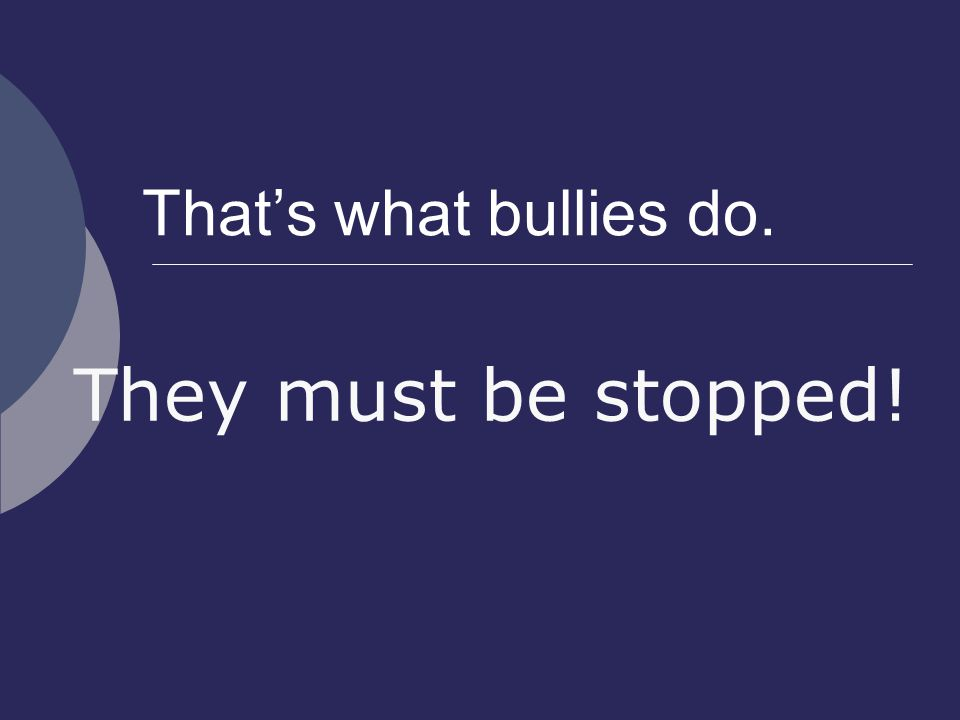 That's what bullies do. They must be stopped!