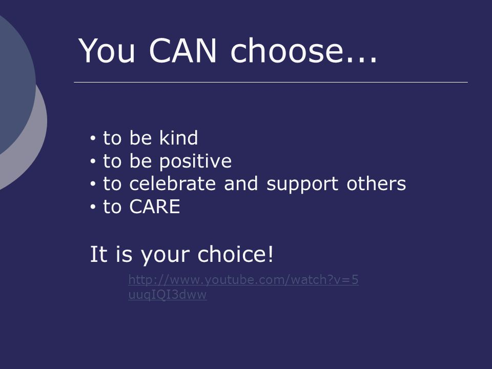 http://www.youtube.com/watch v=5 uuqIQI3dww to be kind to be positive to celebrate and support others to CARE It is your choice.