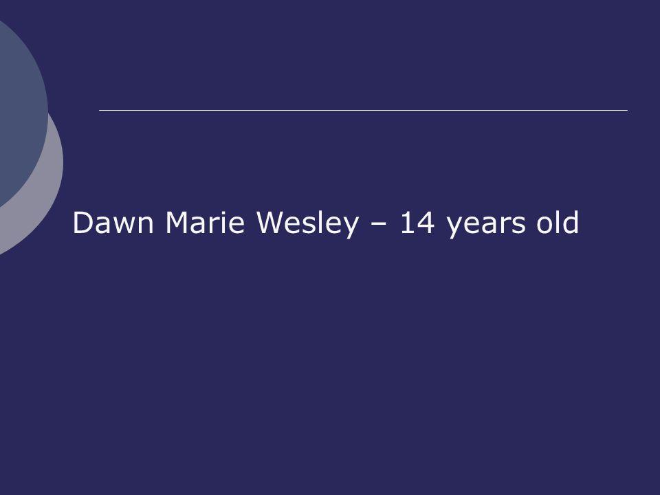 Dawn Marie Wesley – 14 years old