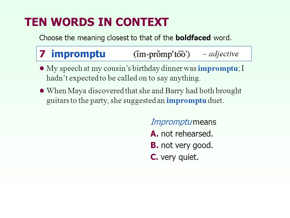 TEN WORDS IN CONTEXT Choose the meaning closest to that of the boldfaced word. Impromptu means A. not rehearsed. B. not very good. C. very quiet. My s